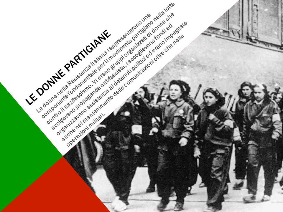 LE DONNE PARTIGIANE Le donne nella Resistenza Italiana rappresentarono una componente fondamentale per il movimento partigiano nella lotta contro il n