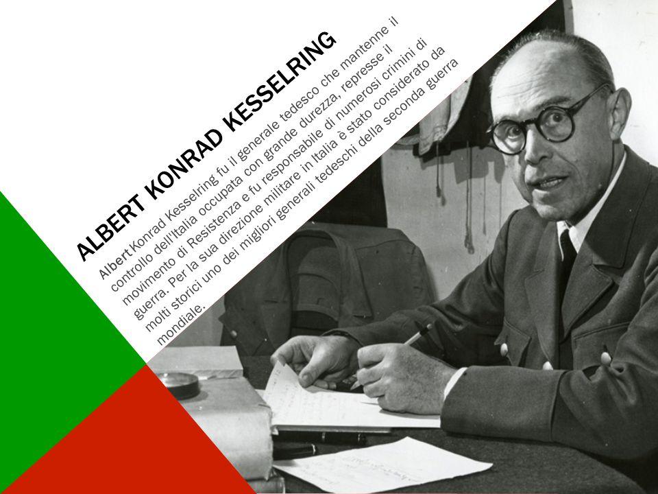 ALBERT KONRAD KESSELRING Albert Konrad Kesselring fu il generale tedesco che mantenne il controllo dell'Italia occupata con grande durezza, represse i
