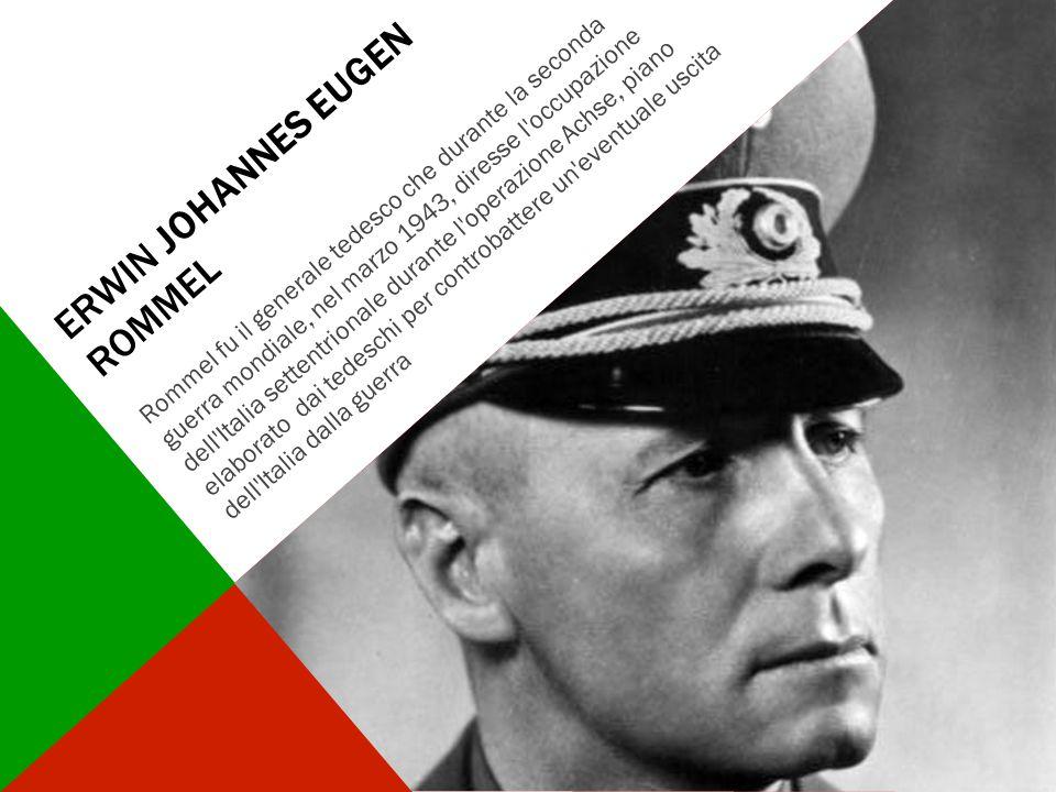 ERWIN JOHANNES EUGEN ROMMEL Rommel fu il generale tedesco che durante la seconda guerra mondiale, nel marzo 1943, diresse l'occupazione dell'Italia se