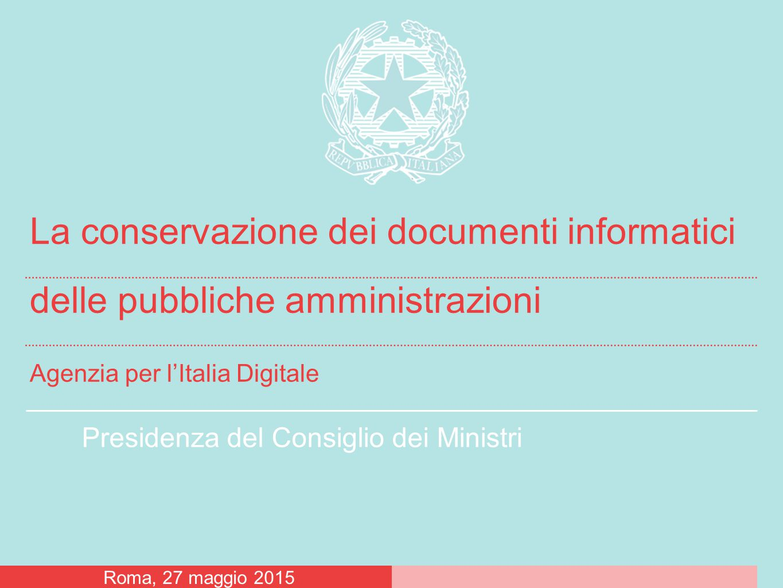 Presidenza del Consiglio dei Ministri La conservazione dei documenti informatici delle pubbliche amministrazioni Agenzia per l'Italia Digitale Roma, 27 maggio 2015