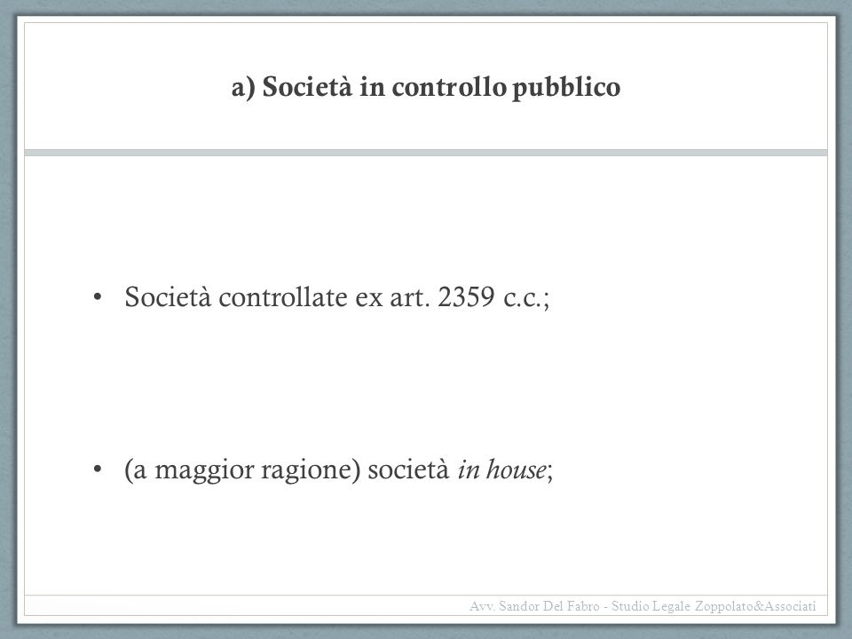 a) Società in controllo pubblico Società controllate ex art. 2359 c.c.; (a maggior ragione) società in house ; Avv. Sandor Del Fabro - Studio Legale Z