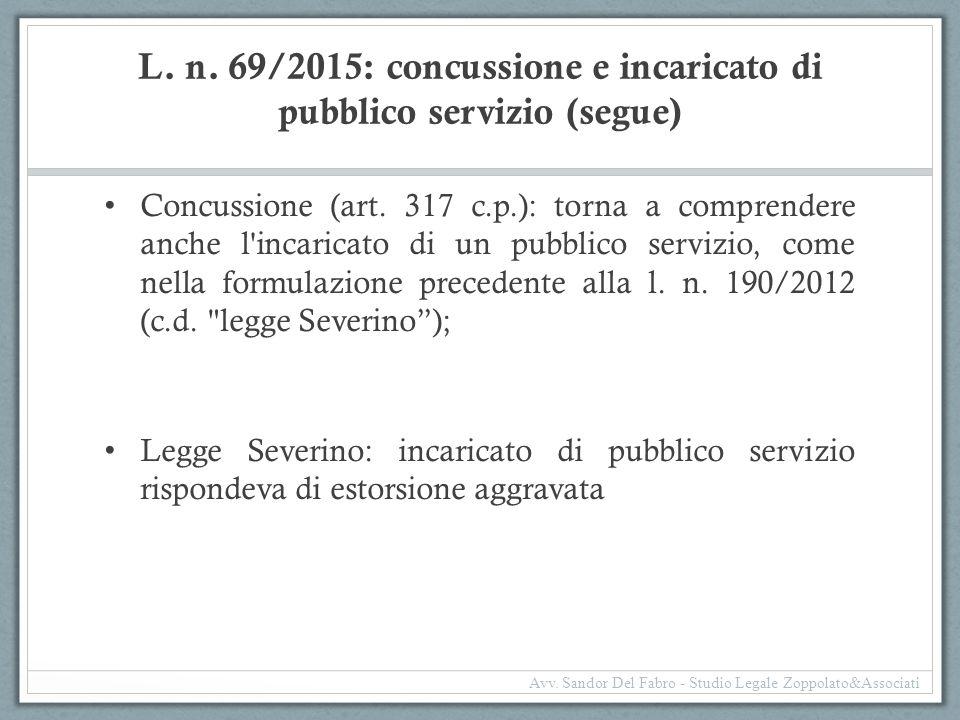 L. n. 69/2015: concussione e incaricato di pubblico servizio (segue) Concussione (art. 317 c.p.): torna a comprendere anche l'incaricato di un pubblic