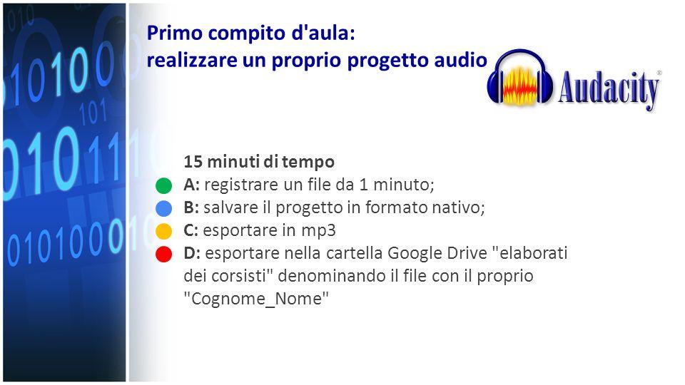 Primo compito d'aula: realizzare un proprio progetto audio 15 minuti di tempo A: registrare un file da 1 minuto; B: salvare il progetto in formato nat
