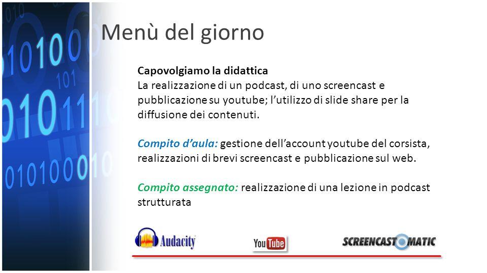 Menù del giorno Capovolgiamo la didattica La realizzazione di un podcast, di uno screencast e pubblicazione su youtube; l'utilizzo di slide share per