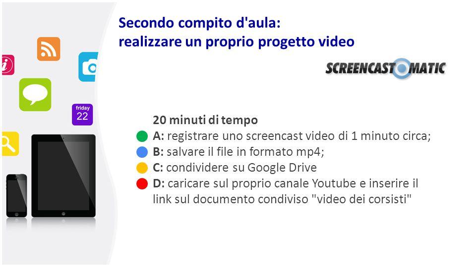 Secondo compito d'aula: realizzare un proprio progetto video 20 minuti di tempo A: registrare uno screencast video di 1 minuto circa; B: salvare il fi