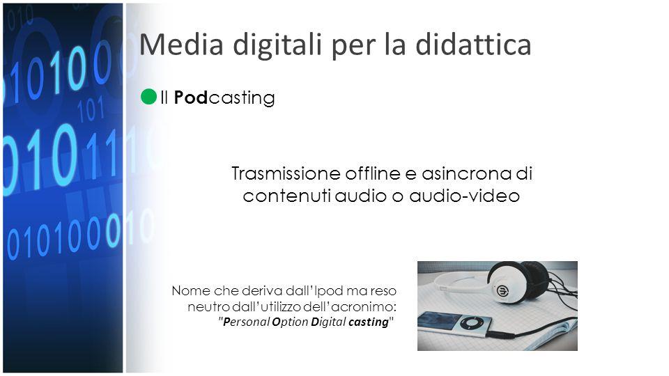Media digitali per la didattica Il Pod casting Trasmissione offline e asincrona di contenuti audio o audio-video Nome che deriva dall'Ipod ma reso neu