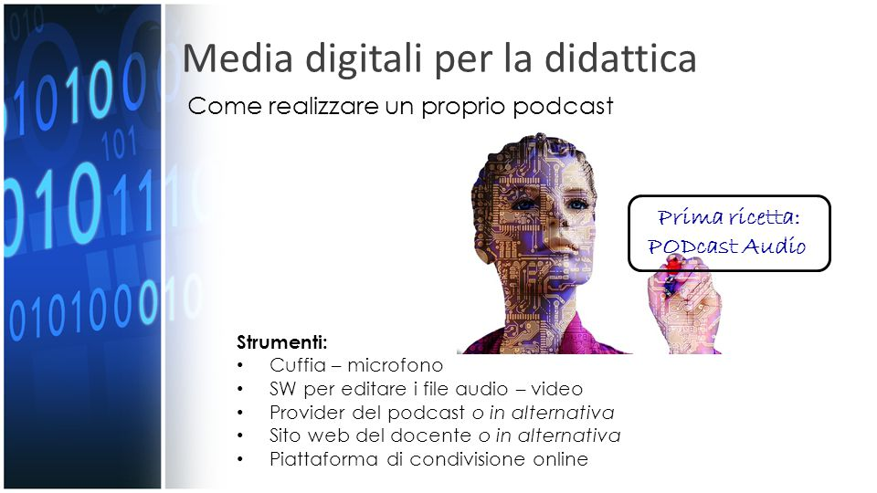Media digitali per la didattica Prima ricetta: PODcast Audio Strumenti: Cuffia – microfono SW per editare i file audio – video Provider del podcast o in alternativa Sito web del docente o in alternativa Piattaforma di condivisione online Come realizzare un proprio podcast