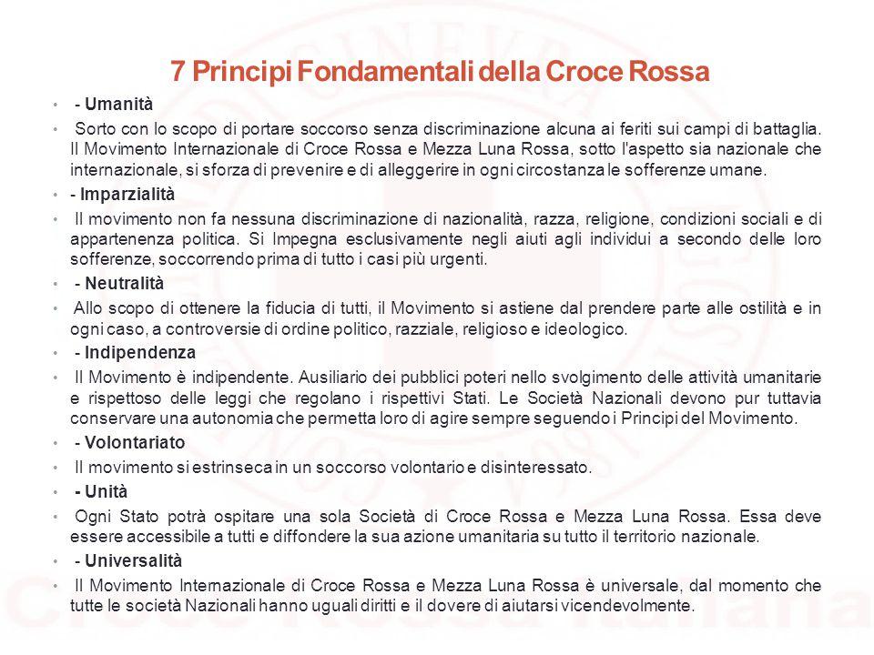 7 Principi Fondamentali della Croce Rossa - Umanità Sorto con lo scopo di portare soccorso senza discriminazione alcuna ai feriti sui campi di battagl