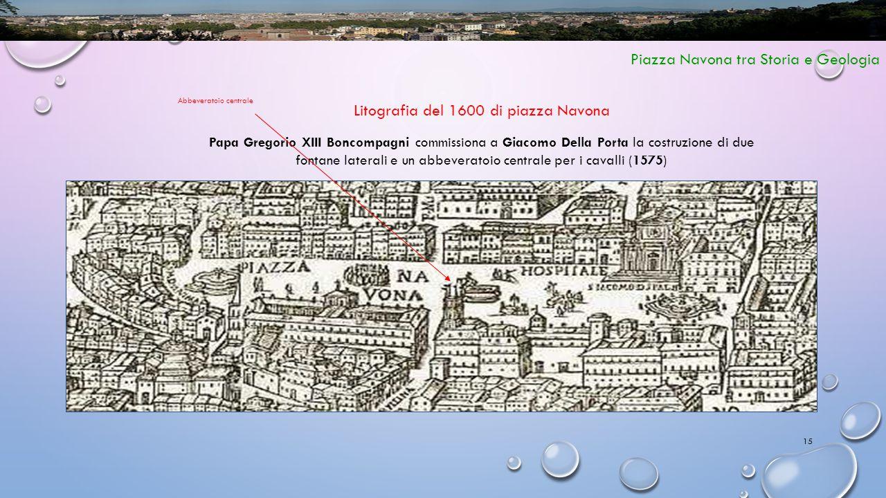 15 Piazza Navona tra Storia e Geologia Litografia del 1600 di piazza Navona Papa Gregorio XIII Boncompagni commissiona a Giacomo Della Porta la costru
