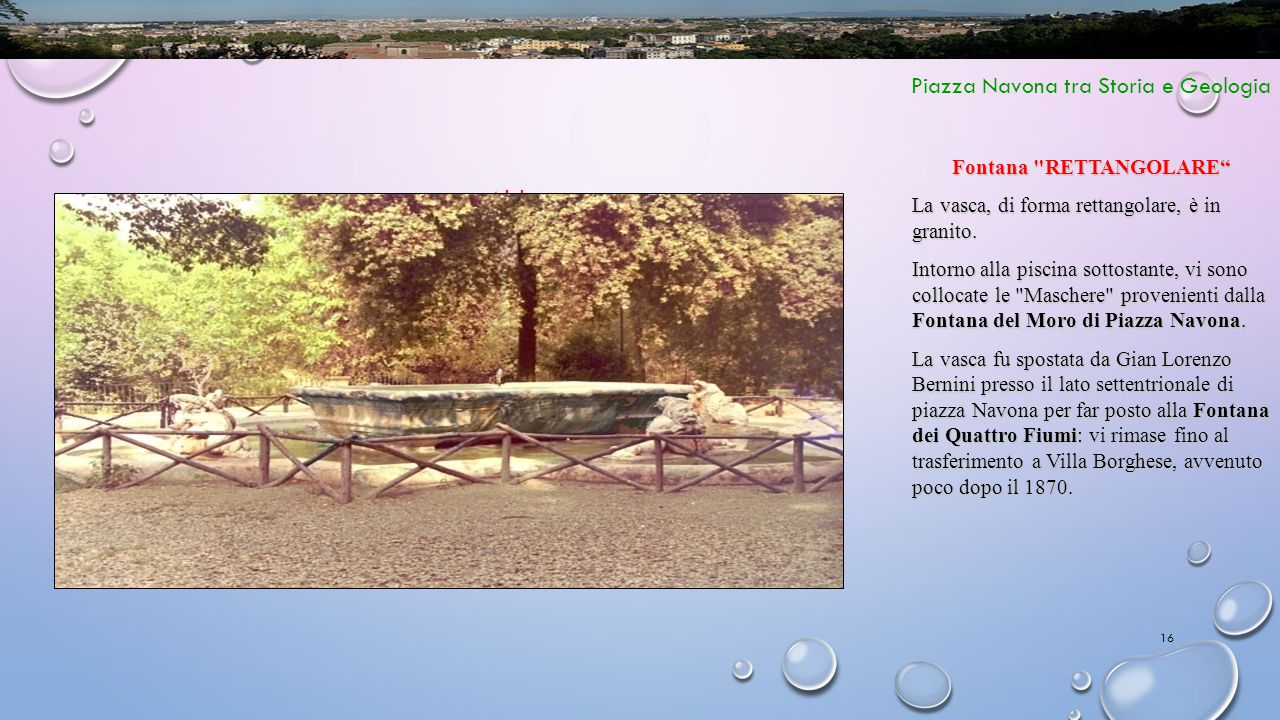 16 Piazza Navona tra Storia e Geologia Abbeveratoio Fontana RETTANGOLARE La vasca, di forma rettangolare, è in granito.