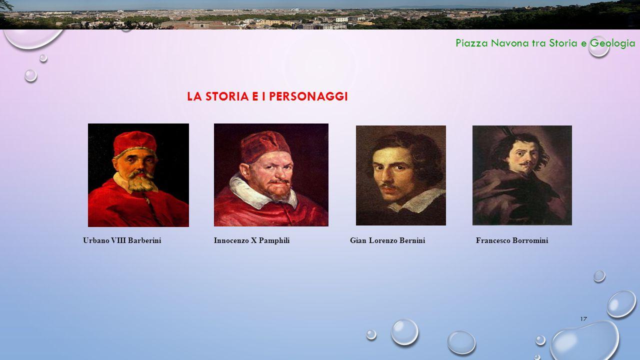 17 Piazza Navona tra Storia e Geologia LA STORIA E I PERSONAGGI Gian Lorenzo BerniniFrancesco BorrominiInnocenzo X PamphiliUrbano VIII Barberini