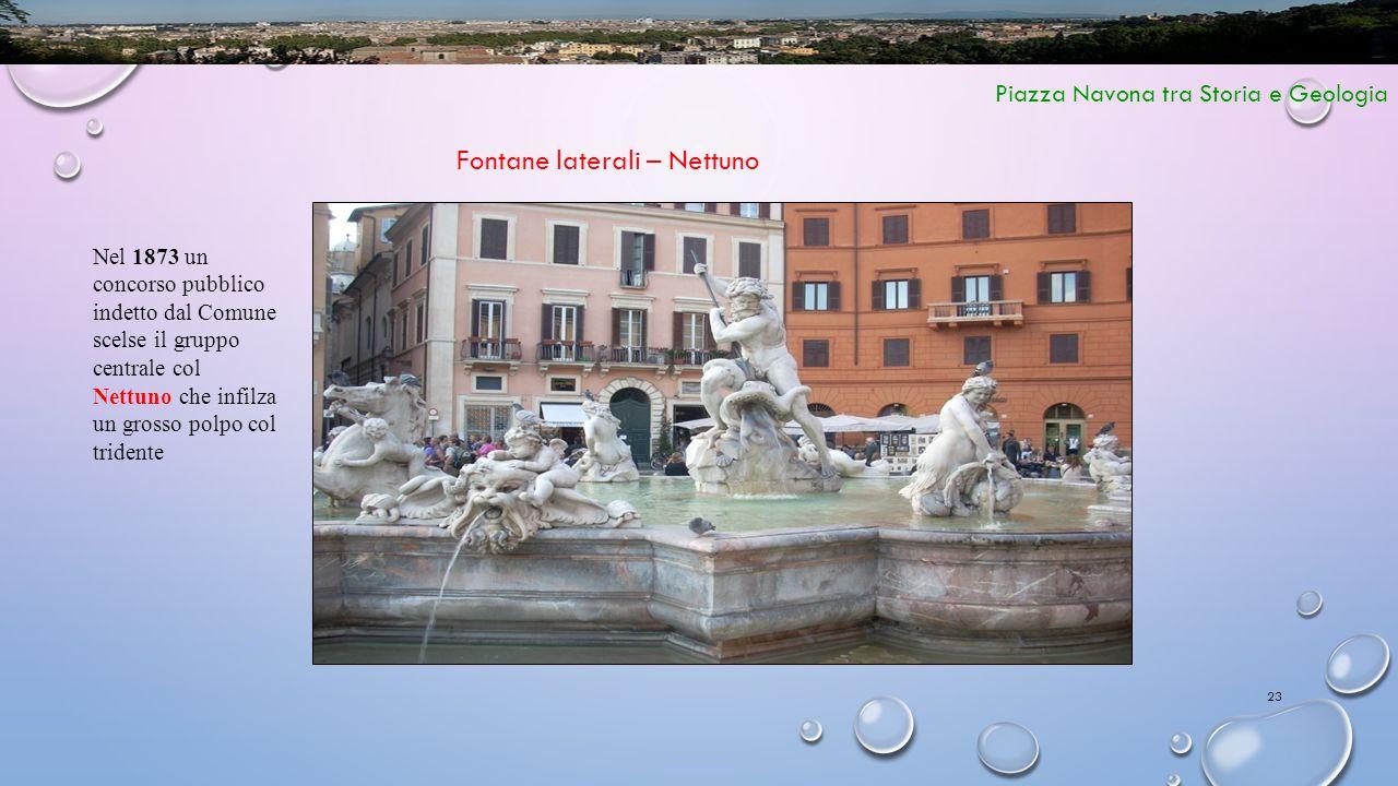 23 Piazza Navona tra Storia e Geologia Fontane laterali – Nettuno Nel 1873 un concorso pubblico indetto dal Comune scelse il gruppo centrale col Nettu