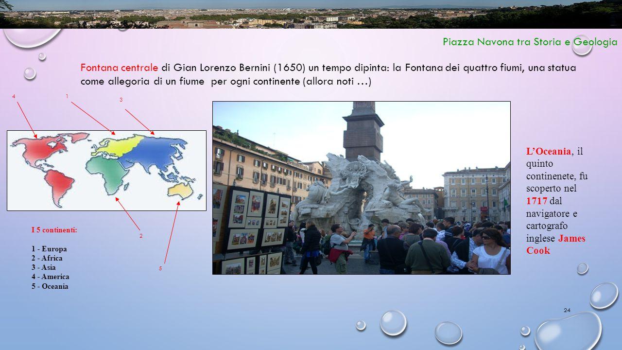24 Piazza Navona tra Storia e Geologia Fontana centrale di Gian Lorenzo Bernini (1650) un tempo dipinta: la Fontana dei quattro fiumi, una statua come