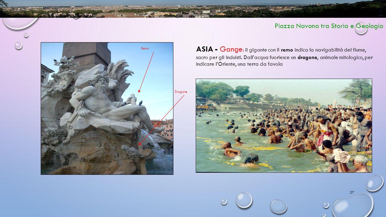27 Piazza Navona tra Storia e Geologia ASIA - Gange : il gigante con il remo indica la navigabilità del fiume, sacro per gli Induisti. Dall'acqua fuor