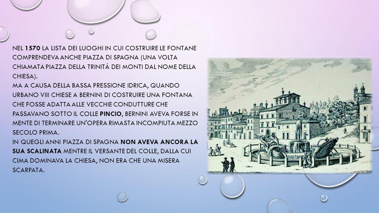 NEL 1570 LA LISTA DEI LUOGHI IN CUI COSTRUIRE LE FONTANE COMPRENDEVA ANCHE PIAZZA DI SPAGNA (UNA VOLTA CHIAMATA PIAZZA DELLA TRINITÀ DEI MONTI DAL NOME DELLA CHIESA).