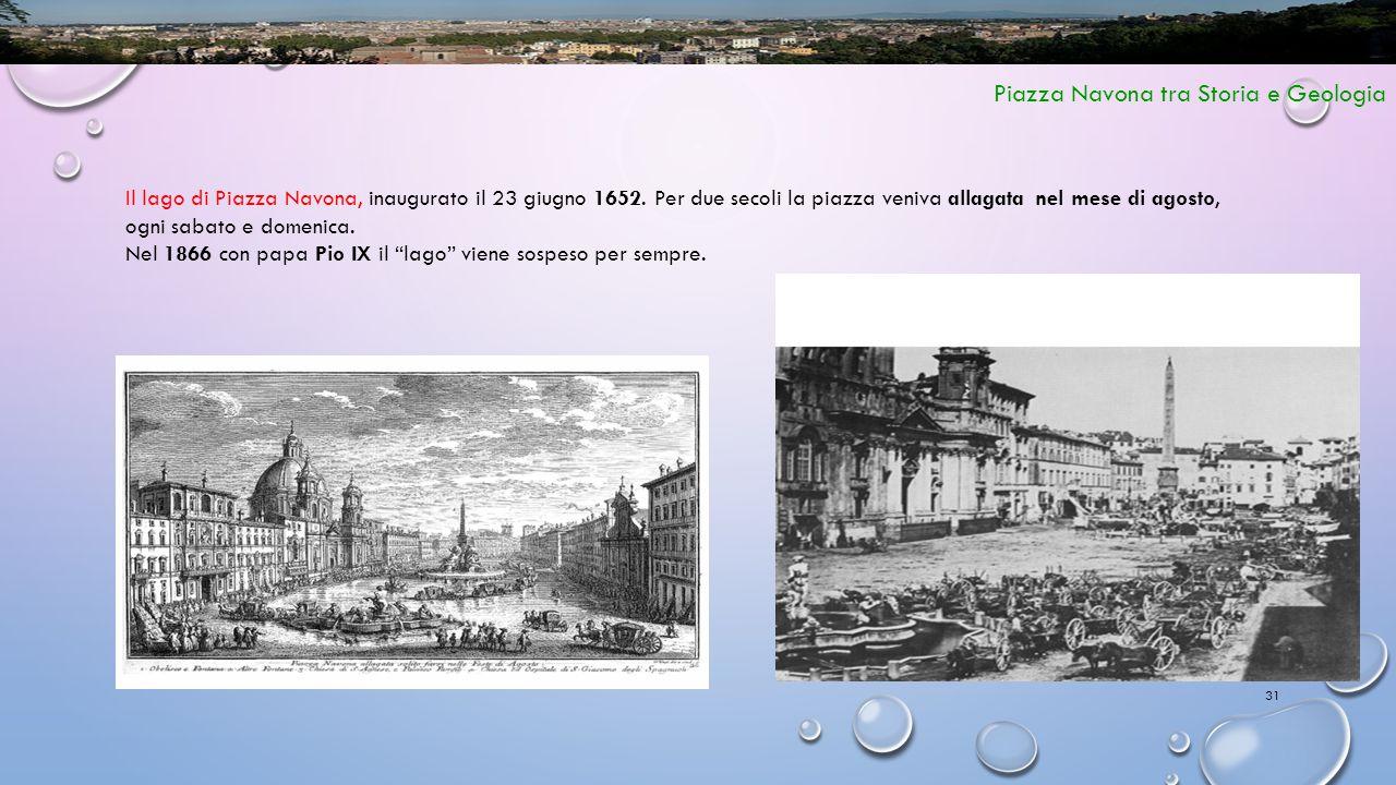 31 Piazza Navona tra Storia e Geologia Il lago di Piazza Navona, inaugurato il 23 giugno 1652. Per due secoli la piazza veniva allagata nel mese di ag