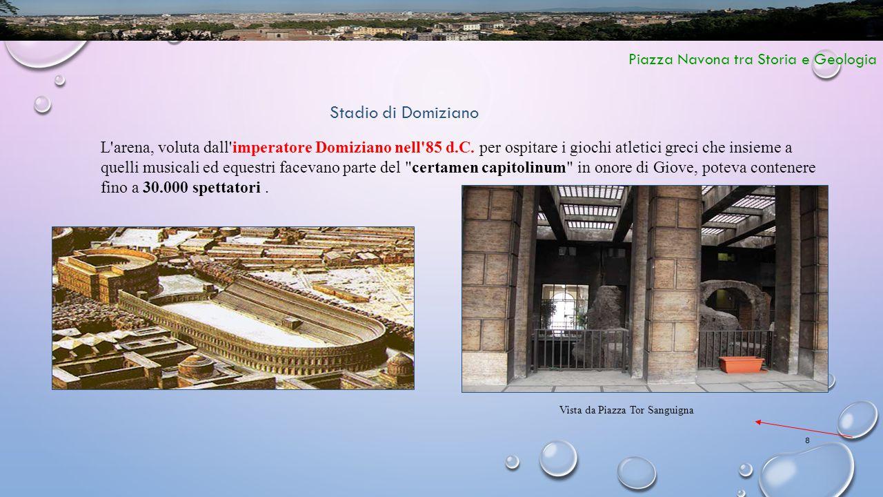 8 Piazza Navona tra Storia e Geologia Stadio di Domiziano L'arena, voluta dall'imperatore Domiziano nell'85 d.C. per ospitare i giochi atletici greci