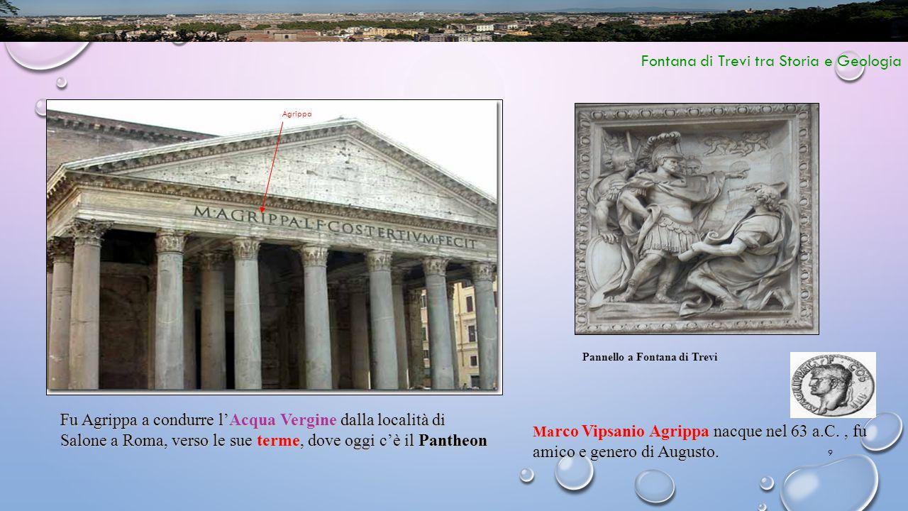 9 Fontana di Trevi tra Storia e Geologia Ma rco Vipsanio Agrippa nacque nel 63 a.C., fu amico e genero di Augusto. Fu Agrippa a condurre l'Acqua Vergi