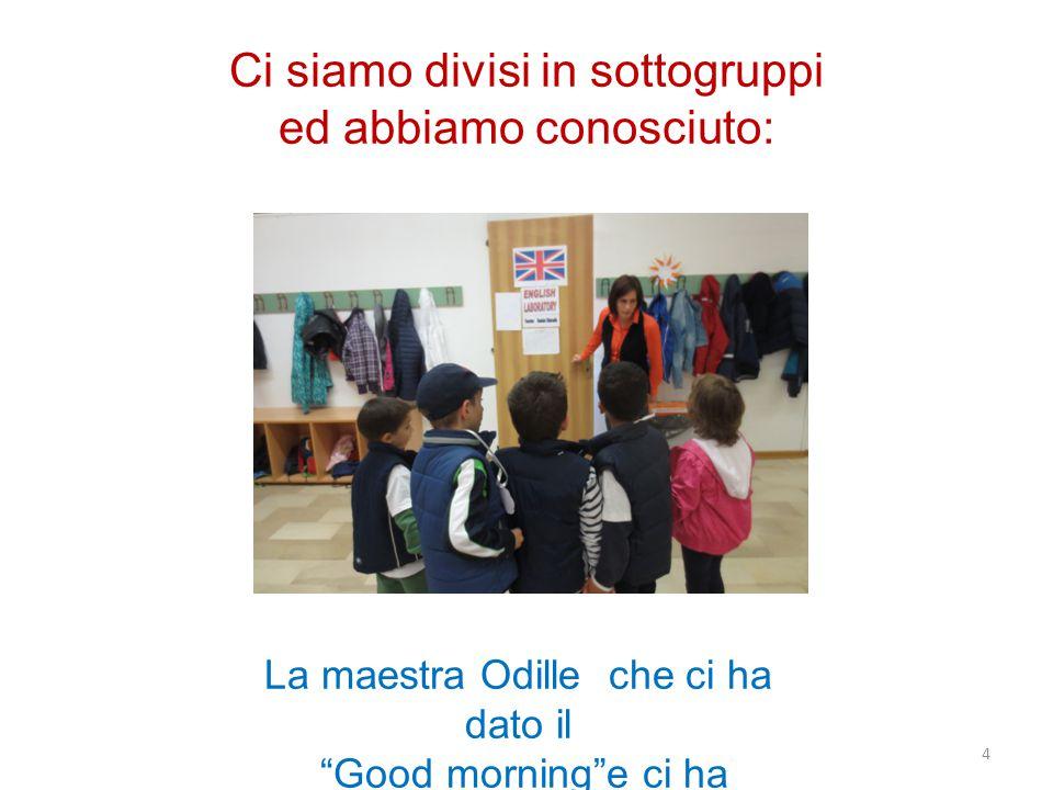 Ci siamo divisi in sottogruppi ed abbiamo conosciuto: La maestra Odille che ci ha dato il Good morning e ci ha insegnato… 4