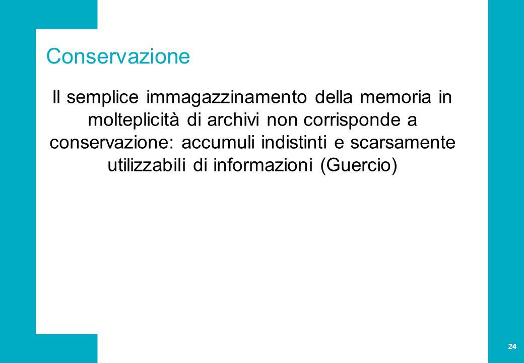 Conservazione Il semplice immagazzinamento della memoria in molteplicità di archivi non corrisponde a conservazione: accumuli indistinti e scarsamente utilizzabili di informazioni (Guercio) 24