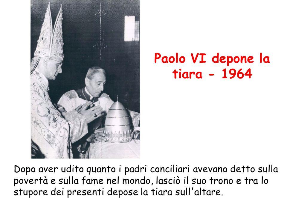 Paolo VI depone la tiara - 1964 Dopo aver udito quanto i padri conciliari avevano detto sulla povertà e sulla fame nel mondo, lasciò il suo trono e tr