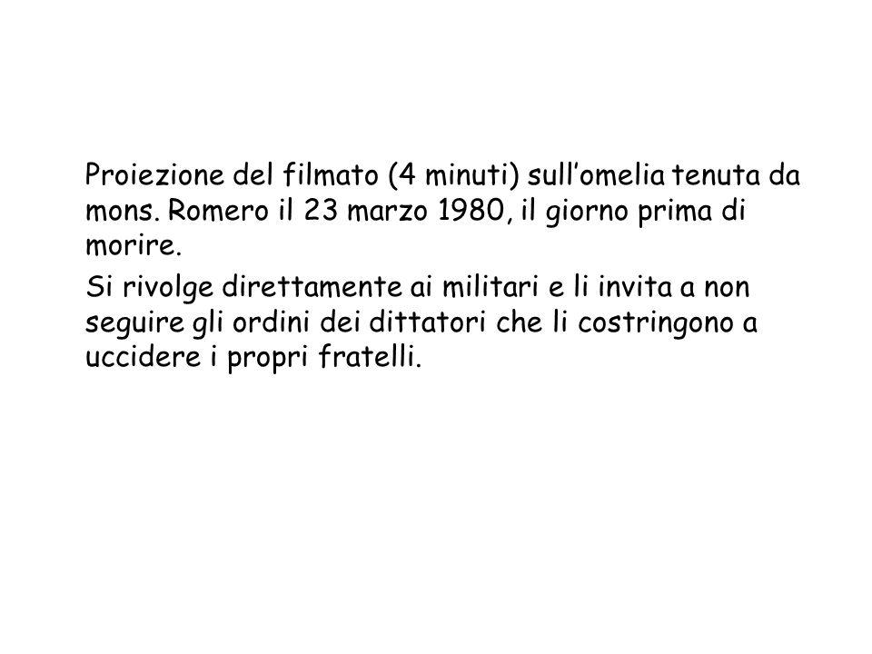 Proiezione del filmato (4 minuti) sull'omelia tenuta da mons. Romero il 23 marzo 1980, il giorno prima di morire. Si rivolge direttamente ai militari