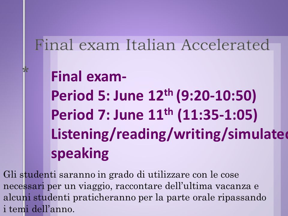 * Final exam- Period 5: June 12 th (9:20-10:50) Period 7: June 11 th (11:35-1:05) Listening/reading/writing/simulated speaking Gli studenti saranno in