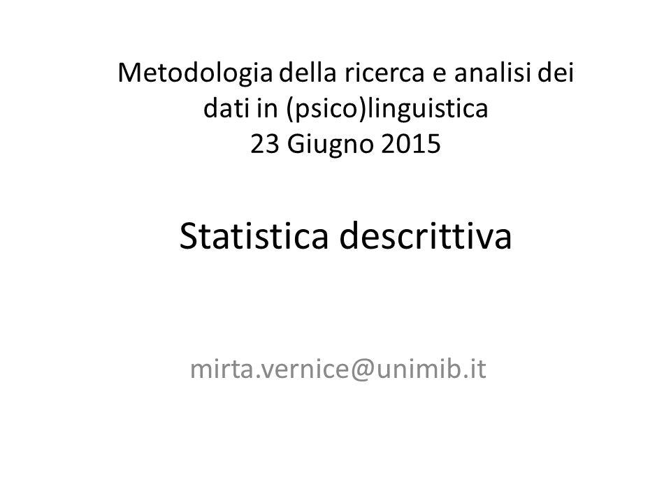 Metodologia della ricerca e analisi dei dati in (psico)linguistica 23 Giugno 2015 Statistica descrittiva mirta.vernice@unimib.it