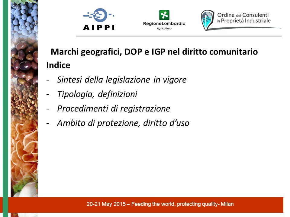 20-21 May 2015 – Feeding the world, protecting quality- Milan Indice -Sintesi della legislazione in vigore -Tipologia, definizioni -Procedimenti di registrazione -Ambito di protezione, diritto d'uso Marchi geografici, DOP e IGP nel diritto comunitario