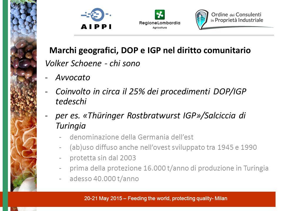 20-21 May 2015 – Feeding the world, protecting quality- Milan Volker Schoene - chi sono -Avvocato -Coinvolto in circa il 25% dei procedimenti DOP/IGP tedeschi -per es.