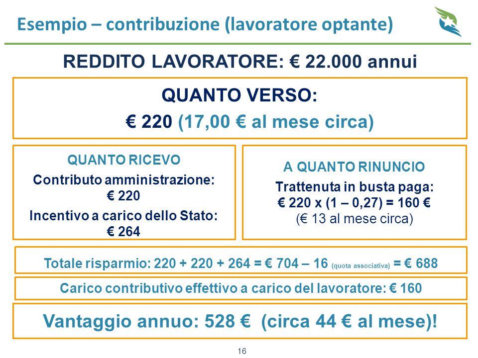 Esempio – contribuzione (lavoratore optante) QUANTO RICEVO Contributo amministrazione: € 220 Incentivo a carico dello Stato: € 264 A QUANTO RINUNCIO Trattenuta in busta paga: € 220 x (1 – 0,27) = 160 € (€ 13 al mese circa) 16 REDDITO LAVORATORE: € 22.000 annui Vantaggio annuo: 528 € (circa 44 € al mese).
