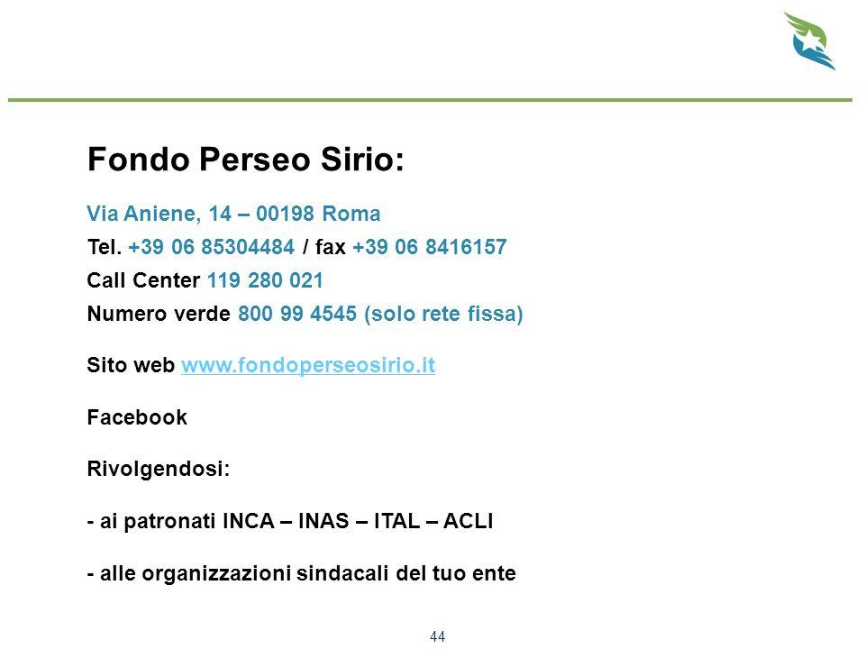 44 Fondo Perseo Sirio: Via Aniene, 14 – 00198 Roma Tel. +39 06 85304484 / fax +39 06 8416157 Call Center 119 280 021 Numero verde 800 99 4545 (solo re