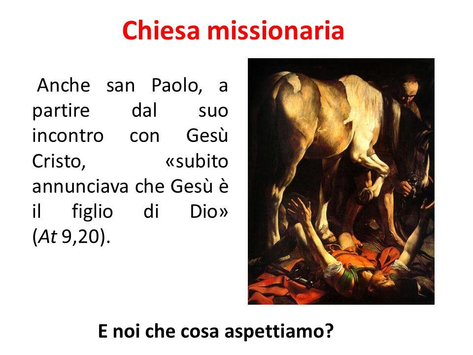 Chiesa missionaria Anche san Paolo, a partire dal suo incontro con Gesù Cristo, «subito annunciava che Gesù è il figlio di Dio» (At 9,20). E noi che c