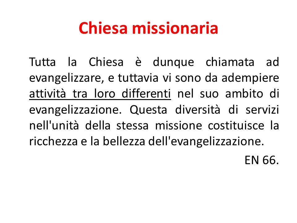 Chiesa missionaria Tutta la Chiesa è dunque chiamata ad evangelizzare, e tuttavia vi sono da adempiere attività tra loro differenti nel suo ambito di