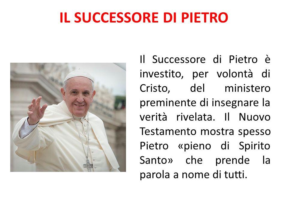 IL SUCCESSORE DI PIETRO Il Successore di Pietro è investito, per volontà di Cristo, del ministero preminente di insegnare la verità rivelata. Il Nuovo