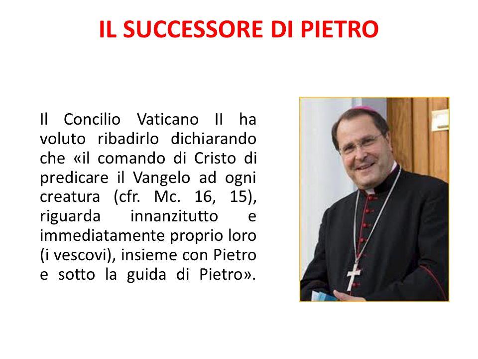 IL SUCCESSORE DI PIETRO Il Concilio Vaticano II ha voluto ribadirlo dichiarando che «il comando di Cristo di predicare il Vangelo ad ogni creatura (cf