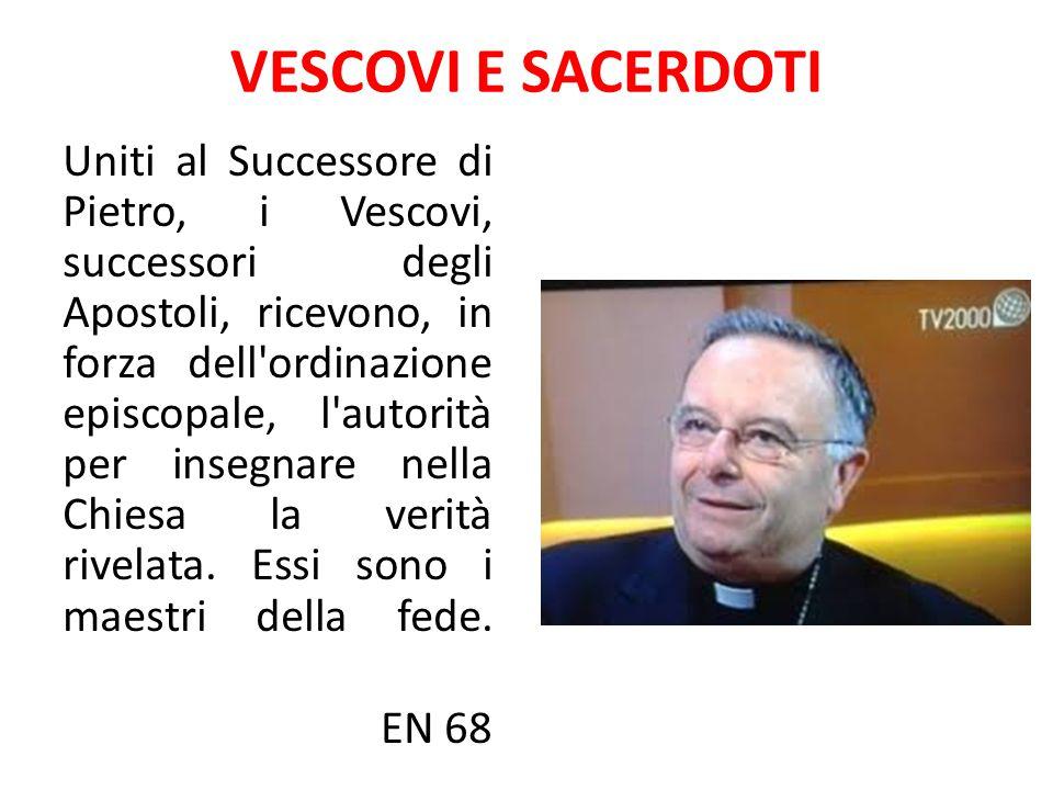 VESCOVI E SACERDOTI Uniti al Successore di Pietro, i Vescovi, successori degli Apostoli, ricevono, in forza dell'ordinazione episcopale, l'autorità pe