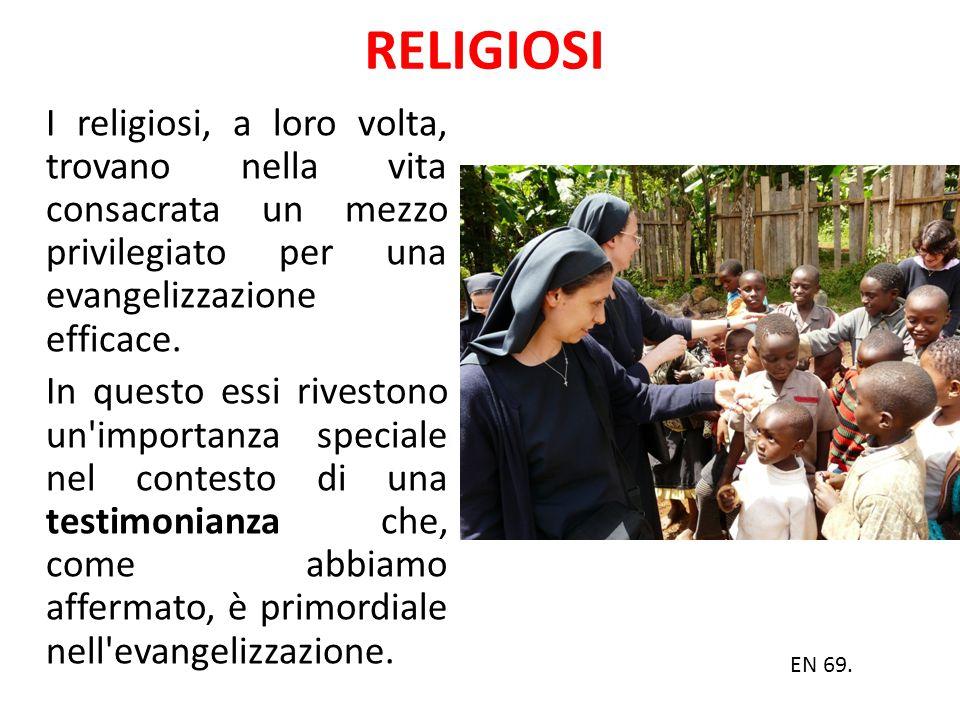 RELIGIOSI I religiosi, a loro volta, trovano nella vita consacrata un mezzo privilegiato per una evangelizzazione efficace. In questo essi rivestono u