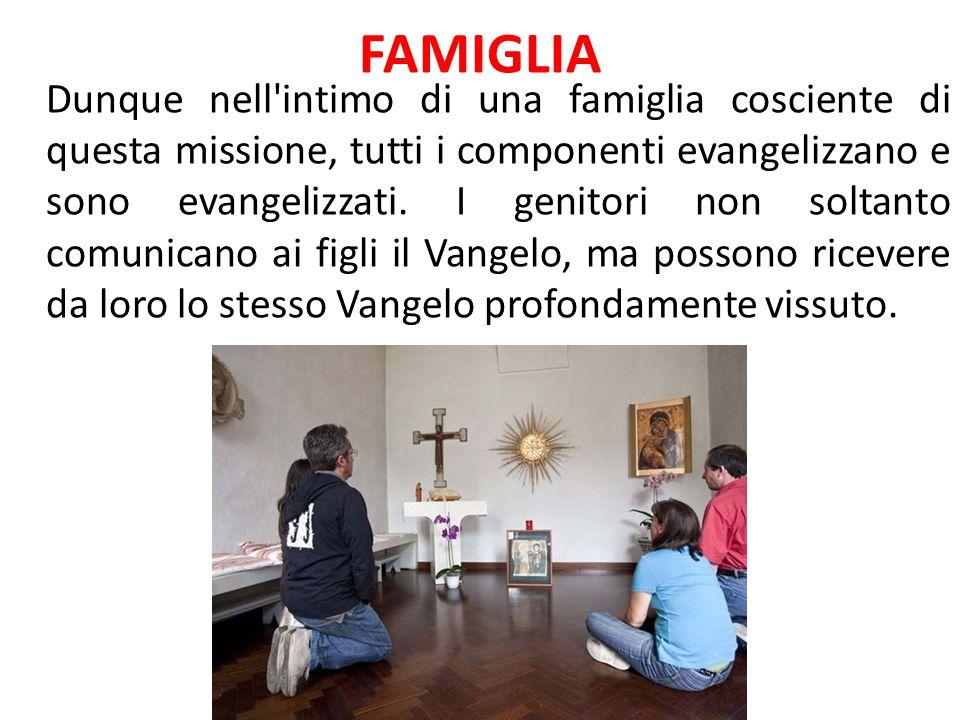 FAMIGLIA Dunque nell'intimo di una famiglia cosciente di questa missione, tutti i componenti evangelizzano e sono evangelizzati. I genitori non soltan