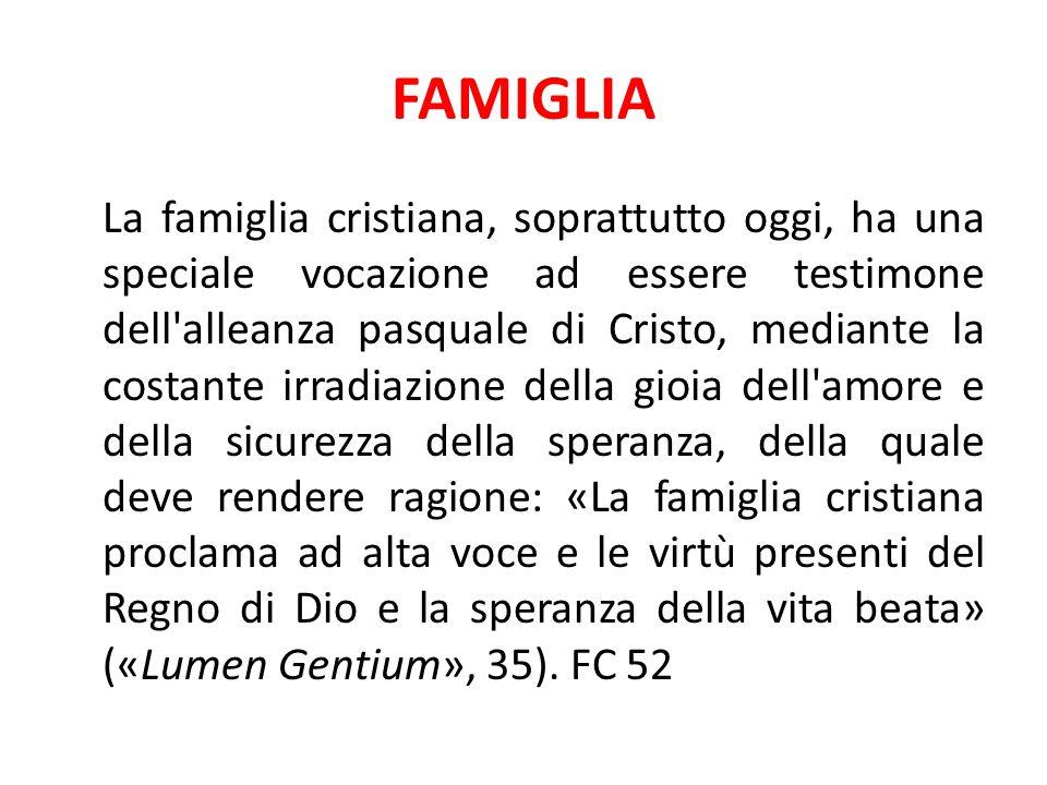 FAMIGLIA La famiglia cristiana, soprattutto oggi, ha una speciale vocazione ad essere testimone dell'alleanza pasquale di Cristo, mediante la costante