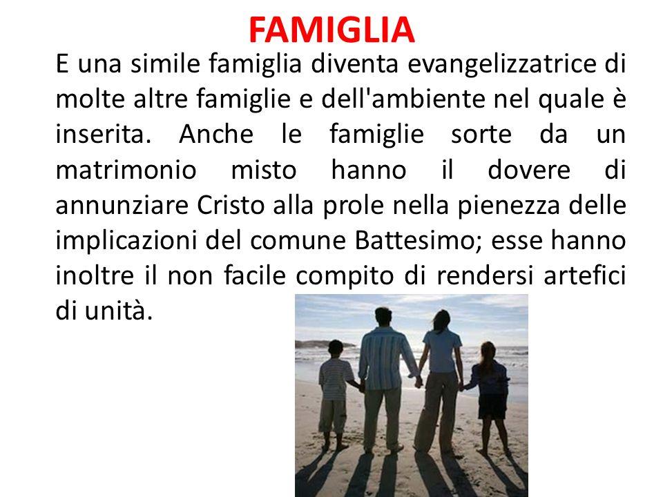 FAMIGLIA E una simile famiglia diventa evangelizzatrice di molte altre famiglie e dell'ambiente nel quale è inserita. Anche le famiglie sorte da un ma