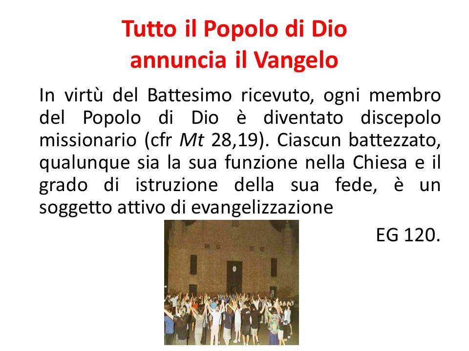 Tutto il Popolo di Dio annuncia il Vangelo In virtù del Battesimo ricevuto, ogni membro del Popolo di Dio è diventato discepolo missionario (cfr Mt 28