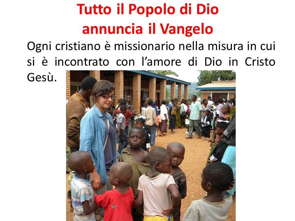 Tutto il Popolo di Dio annuncia il Vangelo Ogni cristiano è missionario nella misura in cui si è incontrato con l'amore di Dio in Cristo Gesù.