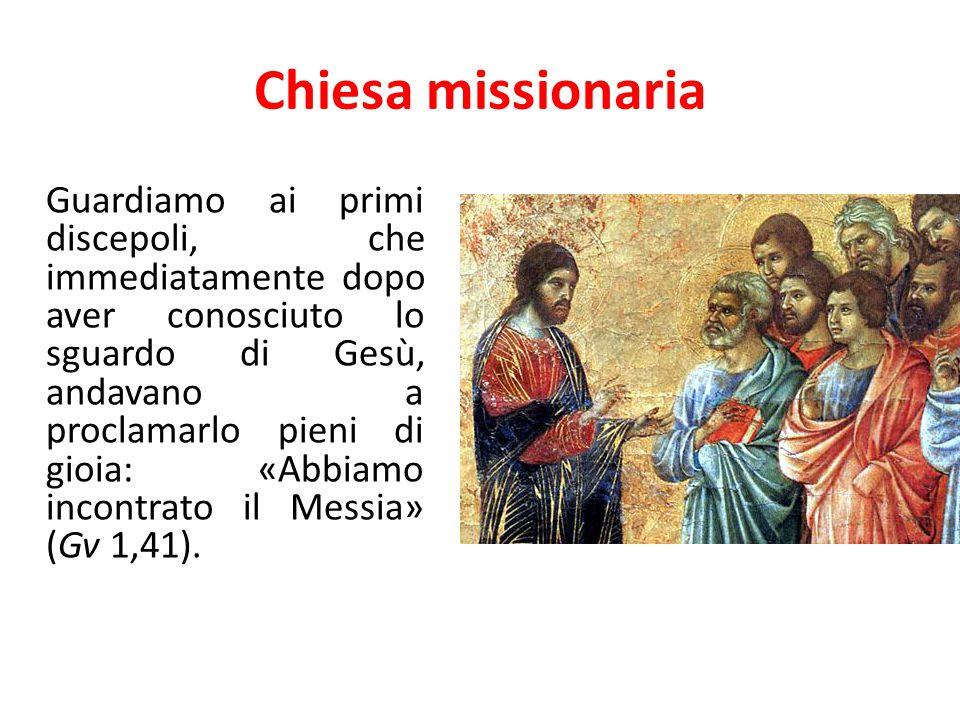 Chiesa missionaria Guardiamo ai primi discepoli, che immediatamente dopo aver conosciuto lo sguardo di Gesù, andavano a proclamarlo pieni di gioia: «A