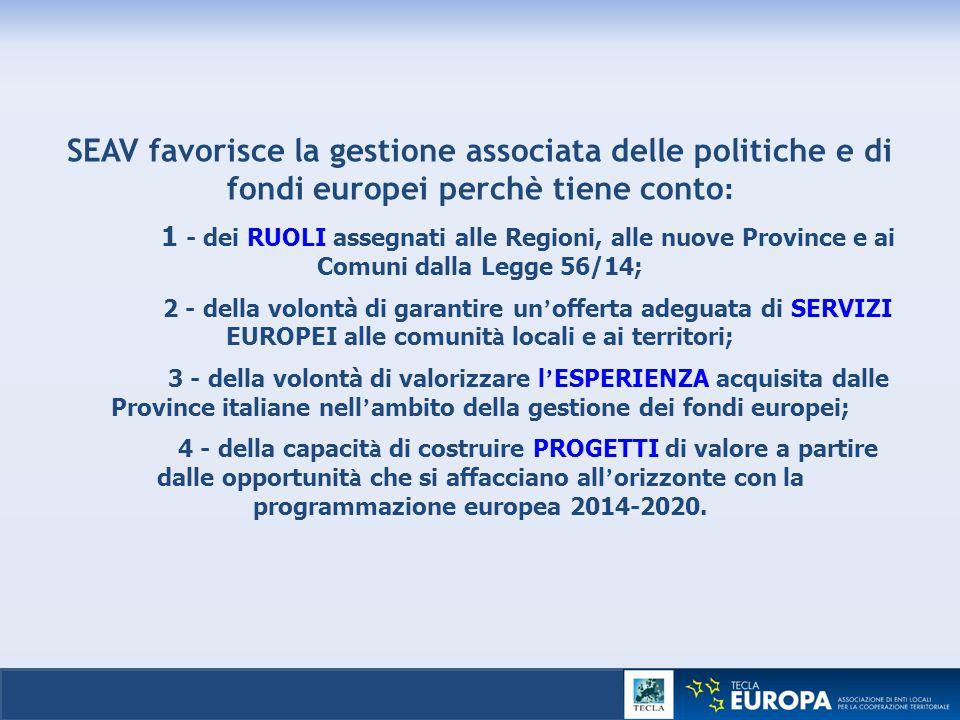 SEAV favorisce la gestione associata delle politiche e di fondi europei perchè tiene conto : 1 - dei RUOLI assegnati alle Regioni, alle nuove Province