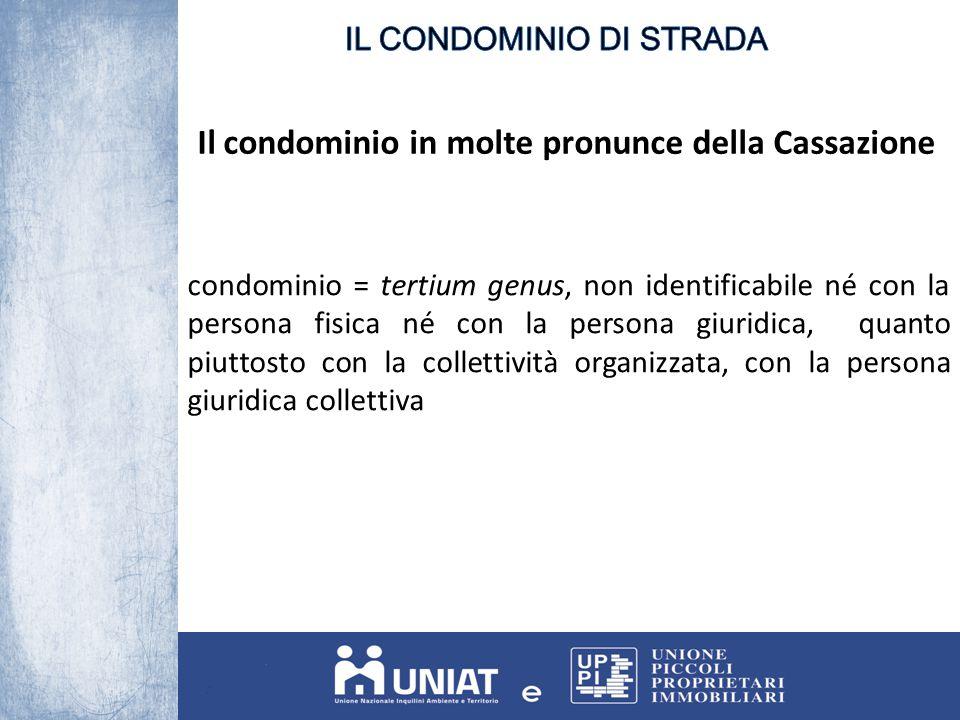 Il condominio in molte pronunce della Cassazione condominio = tertium genus, non identificabile né con la persona fisica né con la persona giuridica, quanto piuttosto con la collettività organizzata, con la persona giuridica collettiva