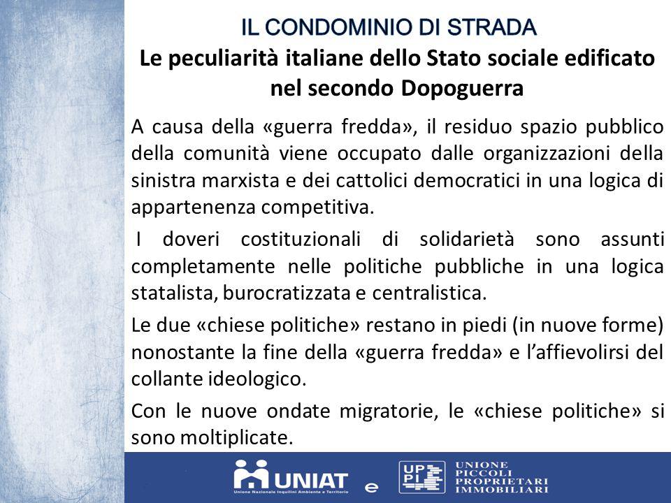 Le peculiarità italiane dello Stato sociale edificato nel secondo Dopoguerra A causa della «guerra fredda», il residuo spazio pubblico della comunità viene occupato dalle organizzazioni della sinistra marxista e dei cattolici democratici in una logica di appartenenza competitiva.