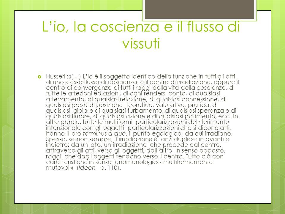 L'io, la coscienza e il flusso di vissuti  Husserl :«(…) L'io è il soggetto identico della funzione in tutti gli atti di uno stesso flusso di coscien