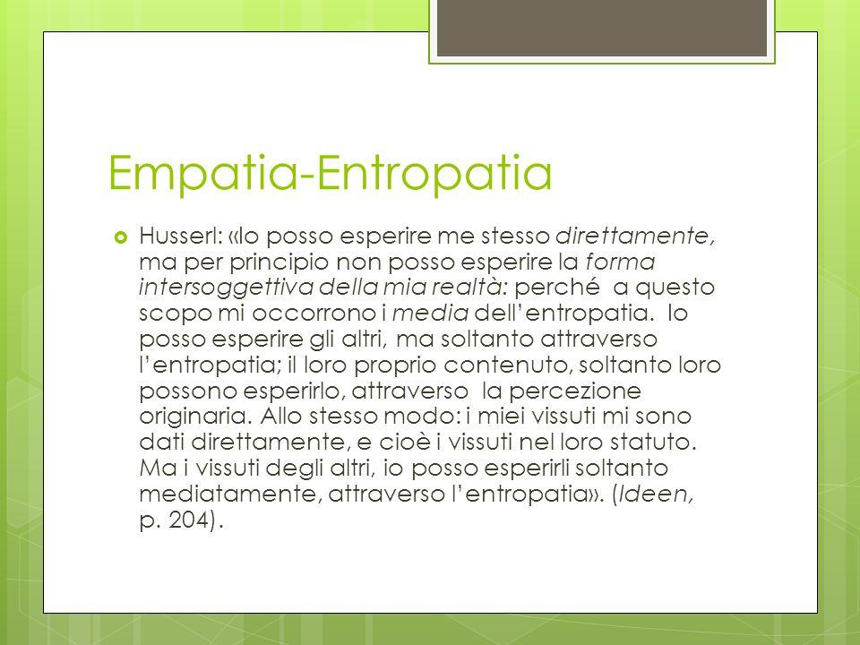 Empatia-Entropatia  Husserl: «Io posso esperire me stesso direttamente, ma per principio non posso esperire la forma intersoggettiva della mia realtà