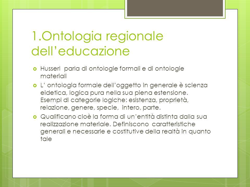1.Ontologia regionale dell'educazione  Husserl parla di ontologie formali e di ontologie materiali  L' ontologia formale dell'oggetto in generale è